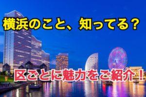 横浜のこと、どれだけ知ってる?各区ごとに魅力をご紹介!【横浜探訪番外編】