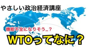 日韓問題でも活躍!WTOって何?なぜ、自由貿易は推進しなければいけないの?WTO機能不全ってなぜ?【やさしい政治経済講座】